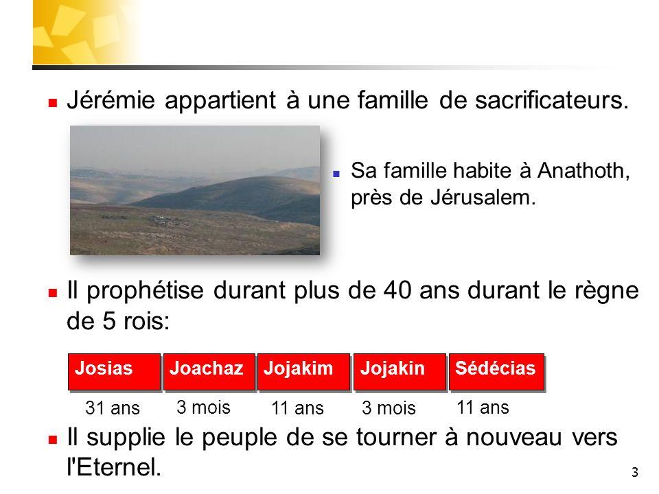 3 Jérémie appartient à une famille de sacrificateurs. Sa famille habite à Anathoth, près de Jérusalem. Il prophétise durant plus de 40 ans durant le r