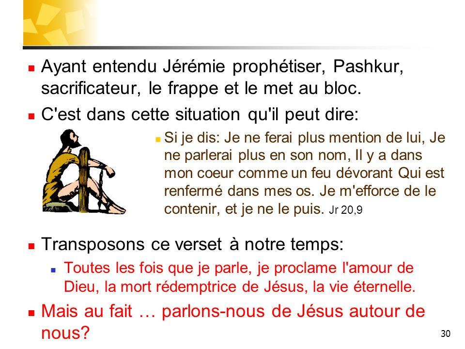 30 Ayant entendu Jérémie prophétiser, Pashkur, sacrificateur, le frappe et le met au bloc. C'est dans cette situation qu'il peut dire: Si je dis: Je n