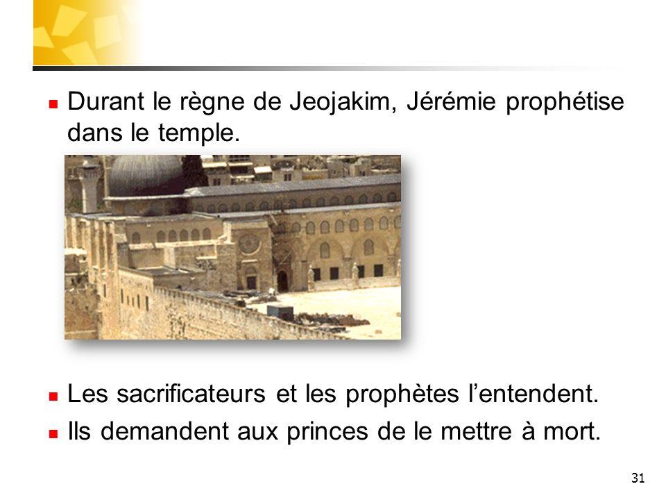 31 Durant le règne de Jeojakim, Jérémie prophétise dans le temple. Les sacrificateurs et les prophètes lentendent. Ils demandent aux princes de le met