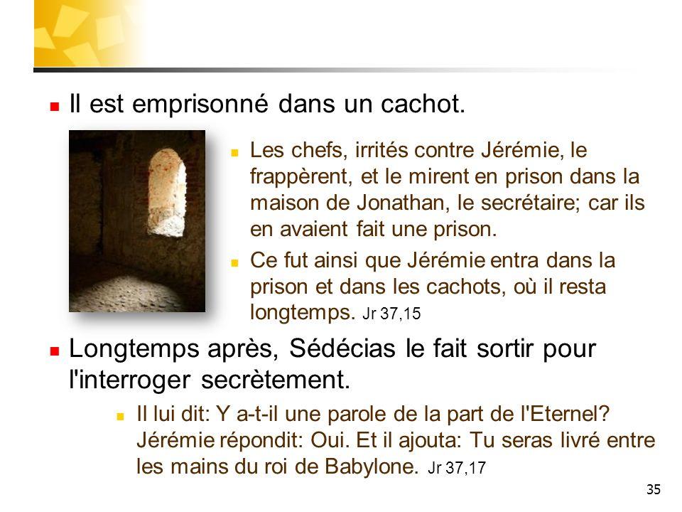 35 Il est emprisonné dans un cachot. Les chefs, irrités contre Jérémie, le frappèrent, et le mirent en prison dans la maison de Jonathan, le secrétair