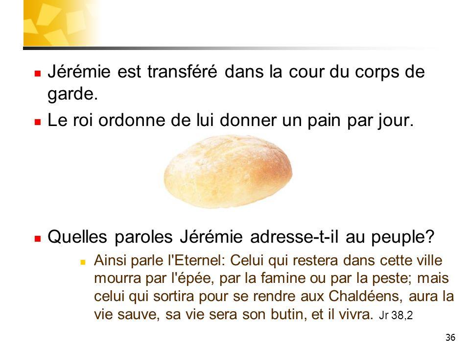 36 Jérémie est transféré dans la cour du corps de garde. Le roi ordonne de lui donner un pain par jour. Quelles paroles Jérémie adresse-t-il au peuple