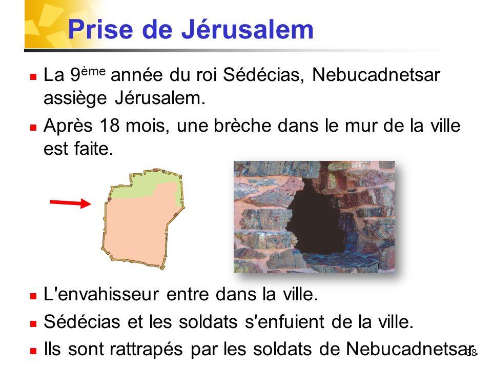 38 Prise de Jérusalem La 9 ème année du roi Sédécias, Nebucadnetsar assiège Jérusalem. Après 18 mois, une brèche dans le mur de la ville est faite. L'