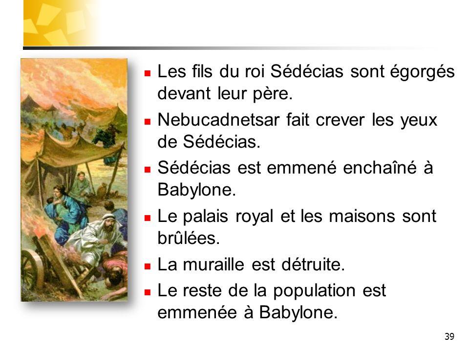 39 Les fils du roi Sédécias sont égorgés devant leur père. Nebucadnetsar fait crever les yeux de Sédécias. Sédécias est emmené enchaîné à Babylone. Le