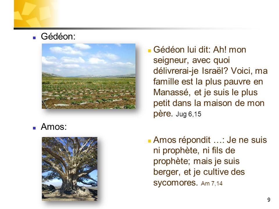 9 Gédéon: Gédéon lui dit: Ah! mon seigneur, avec quoi délivrerai-je Israël? Voici, ma famille est la plus pauvre en Manassé, et je suis le plus petit