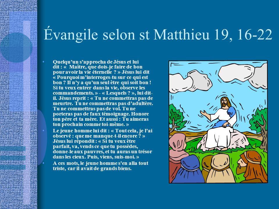 Évangile selon st Matthieu 19, 16-22 Quelquun sapprocha de Jésus et lui dit : « Maître, que dois-je faire de bon pour avoir la vie éternelle ? » Jésus