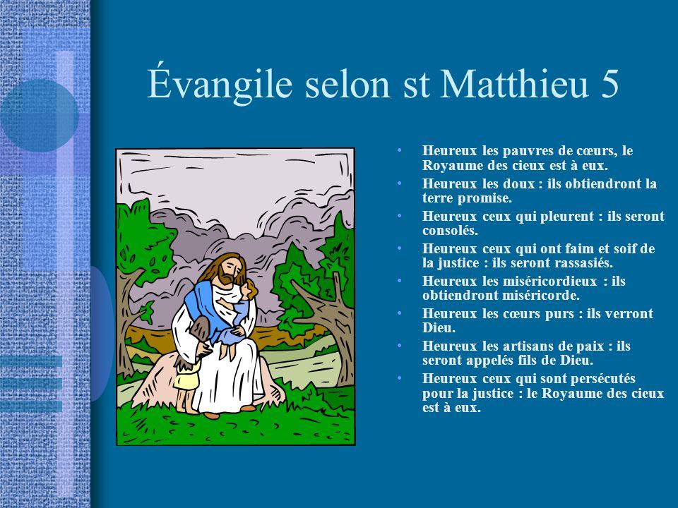 Évangile selon st Matthieu 5 Heureux les pauvres de cœurs, le Royaume des cieux est à eux. Heureux les doux : ils obtiendront la terre promise. Heureu