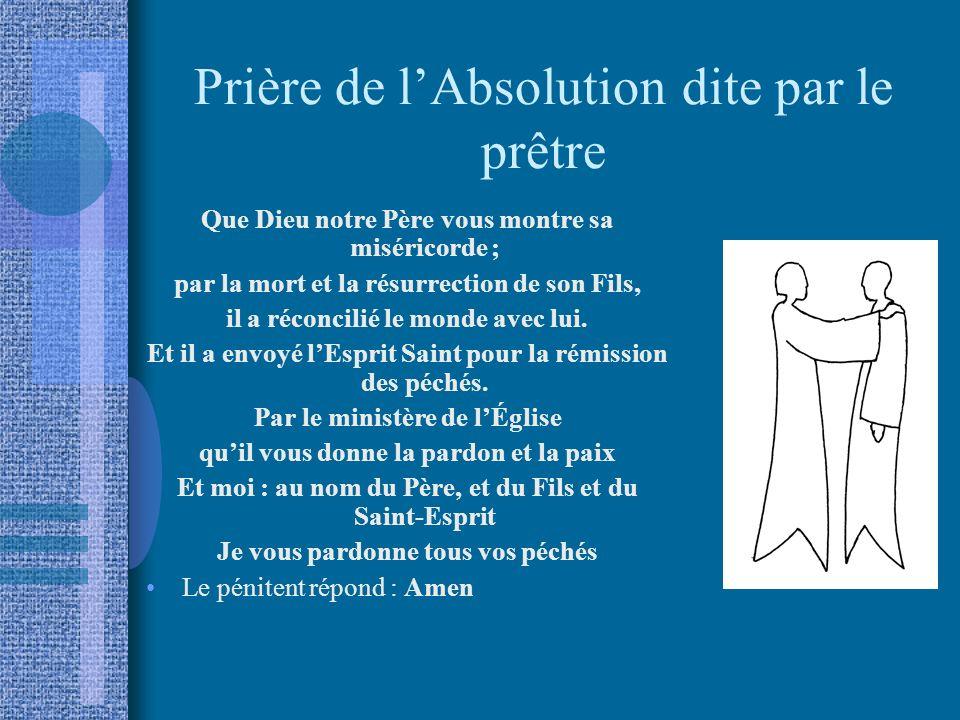 Prière de lAbsolution dite par le prêtre Que Dieu notre Père vous montre sa miséricorde ; par la mort et la résurrection de son Fils, il a réconcilié