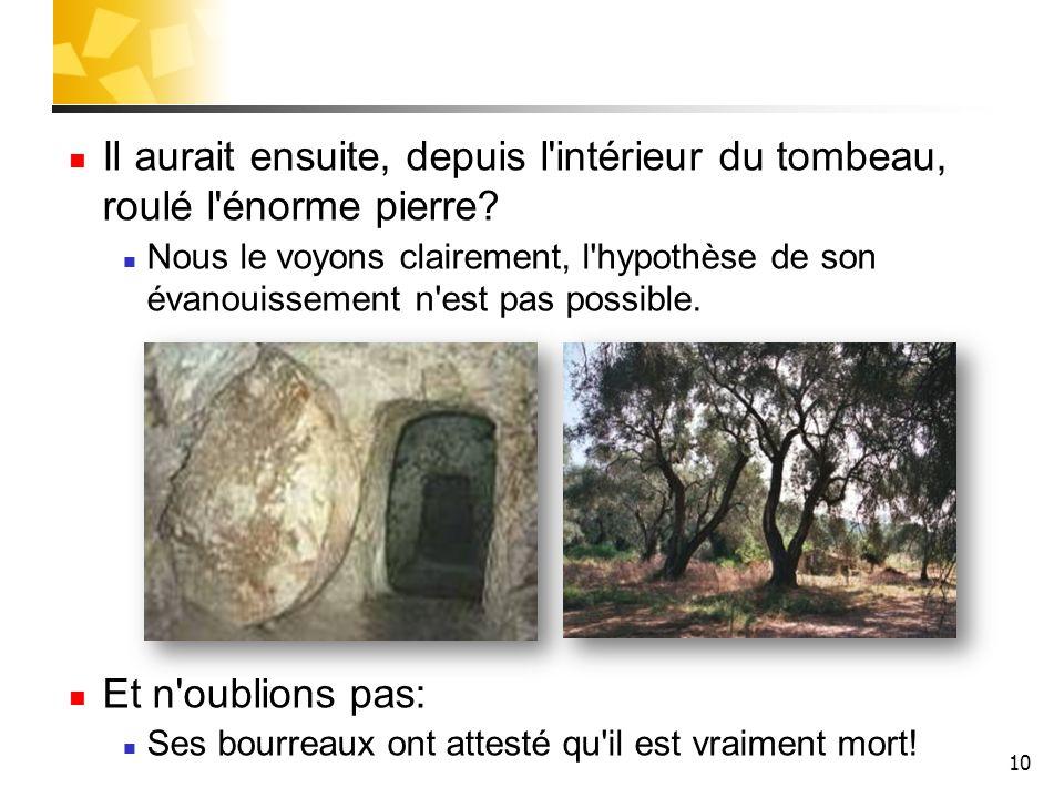 10 Il aurait ensuite, depuis l'intérieur du tombeau, roulé l'énorme pierre? Nous le voyons clairement, l'hypothèse de son évanouissement n'est pas pos