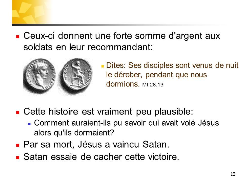 12 Ceux-ci donnent une forte somme d'argent aux soldats en leur recommandant: Dites: Ses disciples sont venus de nuit le dérober, pendant que nous dor