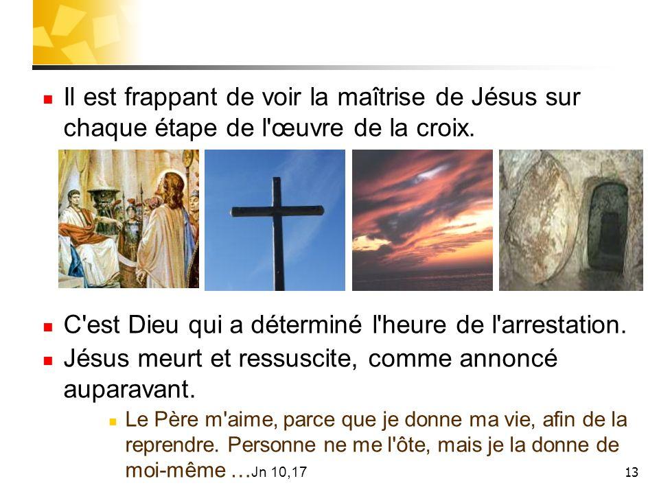 13 Il est frappant de voir la maîtrise de Jésus sur chaque étape de l'œuvre de la croix. C'est Dieu qui a déterminé l'heure de l'arrestation. Jésus me