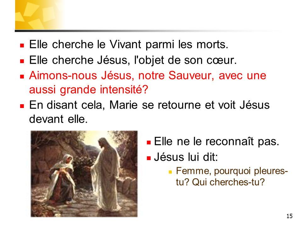 15 Elle cherche le Vivant parmi les morts. Elle cherche Jésus, l'objet de son cœur. Aimons-nous Jésus, notre Sauveur, avec une aussi grande intensité?