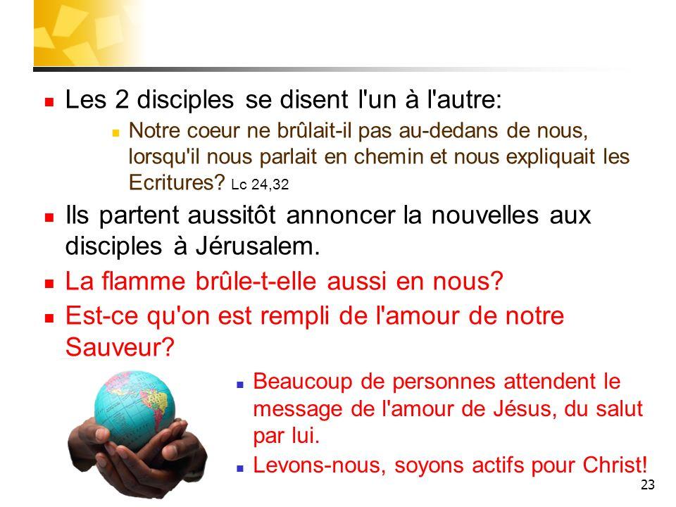 23 Les 2 disciples se disent l'un à l'autre: Notre coeur ne brûlait-il pas au-dedans de nous, lorsqu'il nous parlait en chemin et nous expliquait les