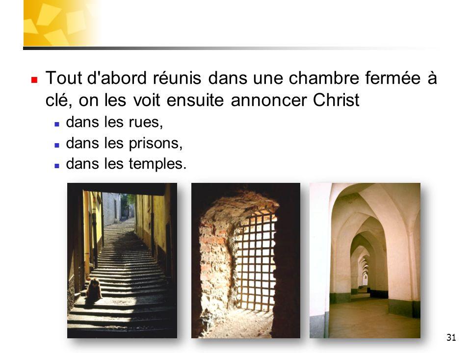 31 Tout d'abord réunis dans une chambre fermée à clé, on les voit ensuite annoncer Christ dans les rues, dans les prisons, dans les temples.