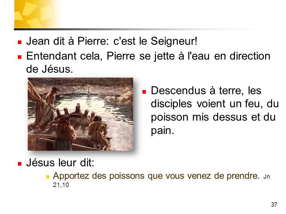 37 Jean dit à Pierre: c'est le Seigneur! Entendant cela, Pierre se jette à l'eau en direction de Jésus. Jésus leur dit: Apportez des poissons que vous