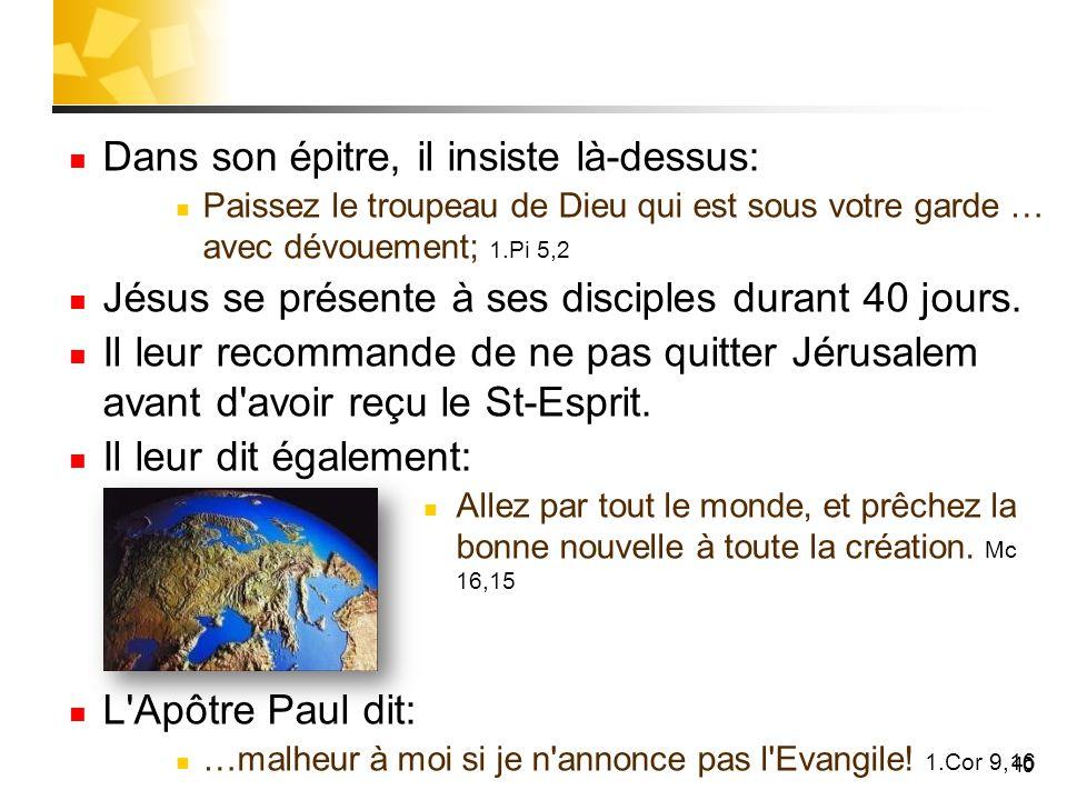 40 Dans son épitre, il insiste là-dessus: Paissez le troupeau de Dieu qui est sous votre garde … avec dévouement; 1.Pi 5,2 Jésus se présente à ses dis