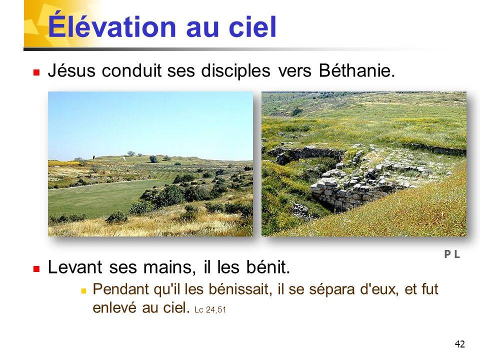 42 Élévation au ciel Jésus conduit ses disciples vers Béthanie. Levant ses mains, il les bénit. Pendant qu'il les bénissait, il se sépara d'eux, et fu
