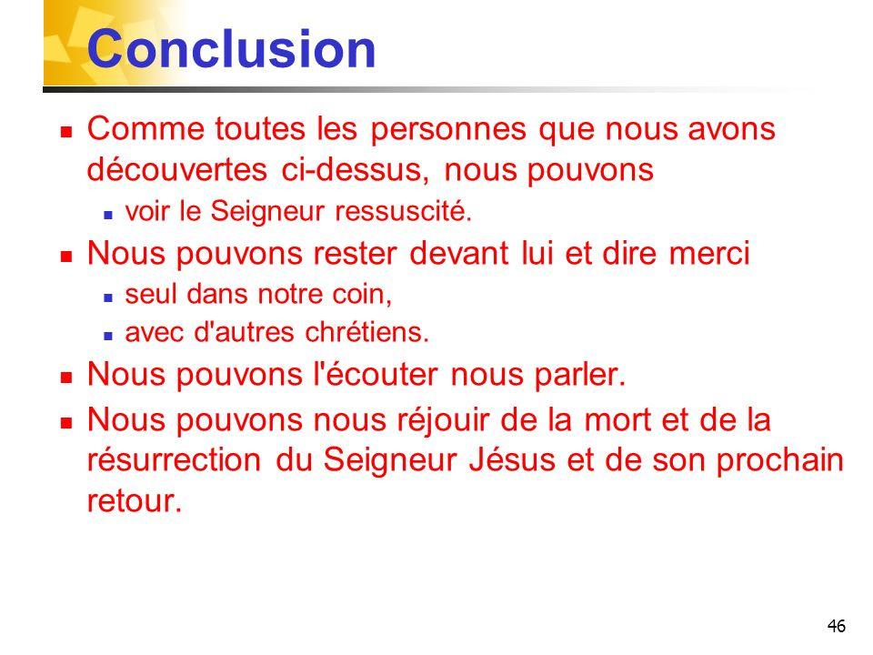 46 Conclusion Comme toutes les personnes que nous avons découvertes ci-dessus, nous pouvons voir le Seigneur ressuscité. Nous pouvons rester devant lu