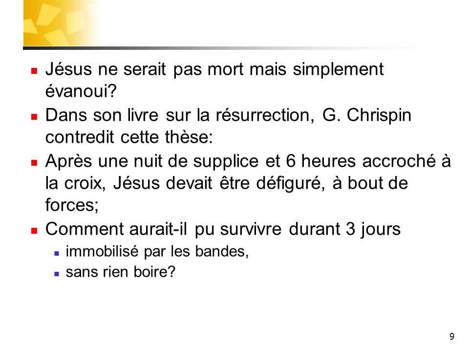 9 Jésus ne serait pas mort mais simplement évanoui? Dans son livre sur la résurrection, G. Chrispin contredit cette thèse: Après une nuit de supplice