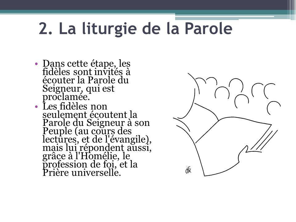 2. La liturgie de la Parole Dans cette étape, les fidèles sont invités à écouter la Parole du Seigneur, qui est proclamée. Les fidèles non seulement é