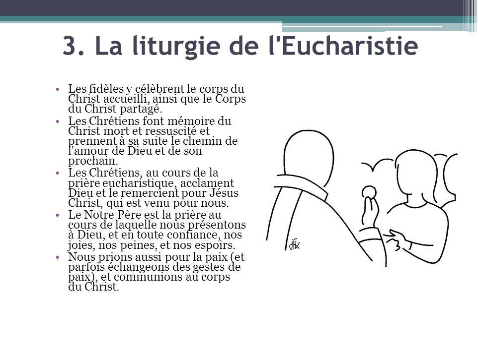 3. La liturgie de l'Eucharistie Les fidèles y célèbrent le corps du Christ accueilli, ainsi que le Corps du Christ partagé. Les Chrétiens font mémoire