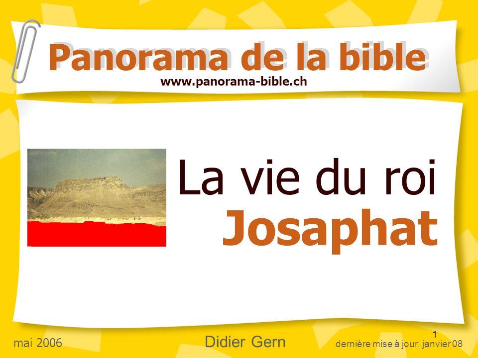 1 La vie du roi Josaphat Panorama de la bible www.panorama-bible.ch mai 2006 Didier Gern dernière mise à jour: janvier 08