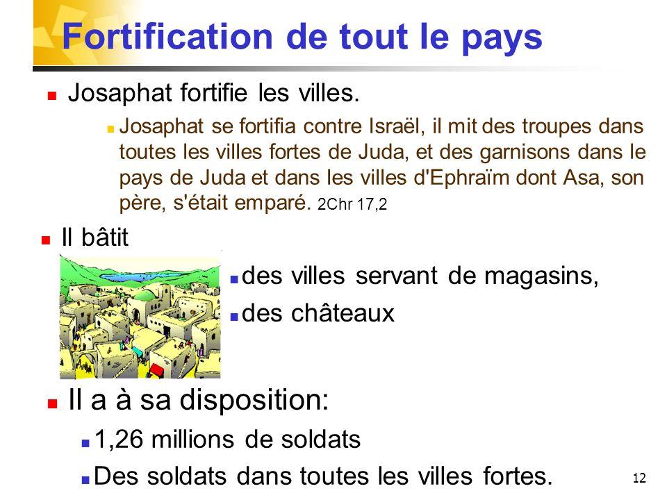12 Josaphat fortifie les villes. Josaphat se fortifia contre Israël, il mit des troupes dans toutes les villes fortes de Juda, et des garnisons dans l