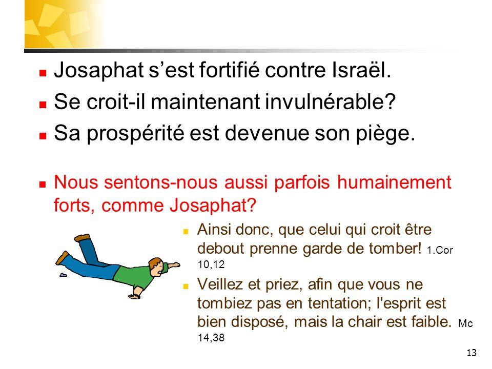 13 Josaphat sest fortifié contre Israël. Se croit-il maintenant invulnérable? Sa prospérité est devenue son piège. Nous sentons-nous aussi parfois hum