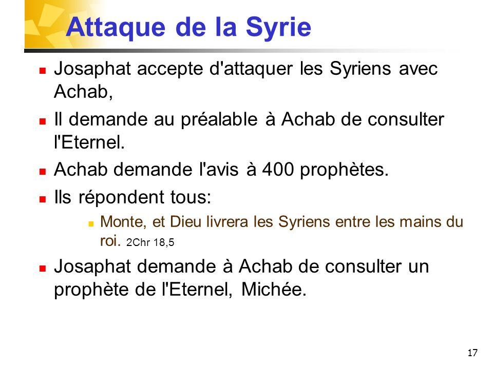 17 Attaque de la Syrie Josaphat accepte d'attaquer les Syriens avec Achab, Il demande au préalable à Achab de consulter l'Eternel. Achab demande l'avi
