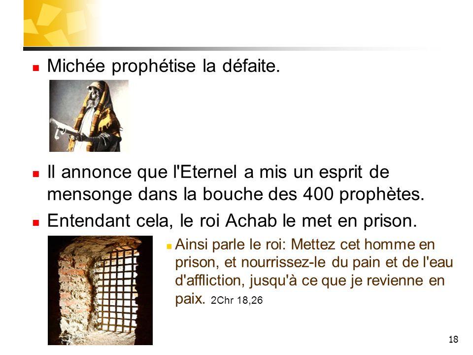18 Michée prophétise la défaite. Il annonce que l'Eternel a mis un esprit de mensonge dans la bouche des 400 prophètes. Entendant cela, le roi Achab l