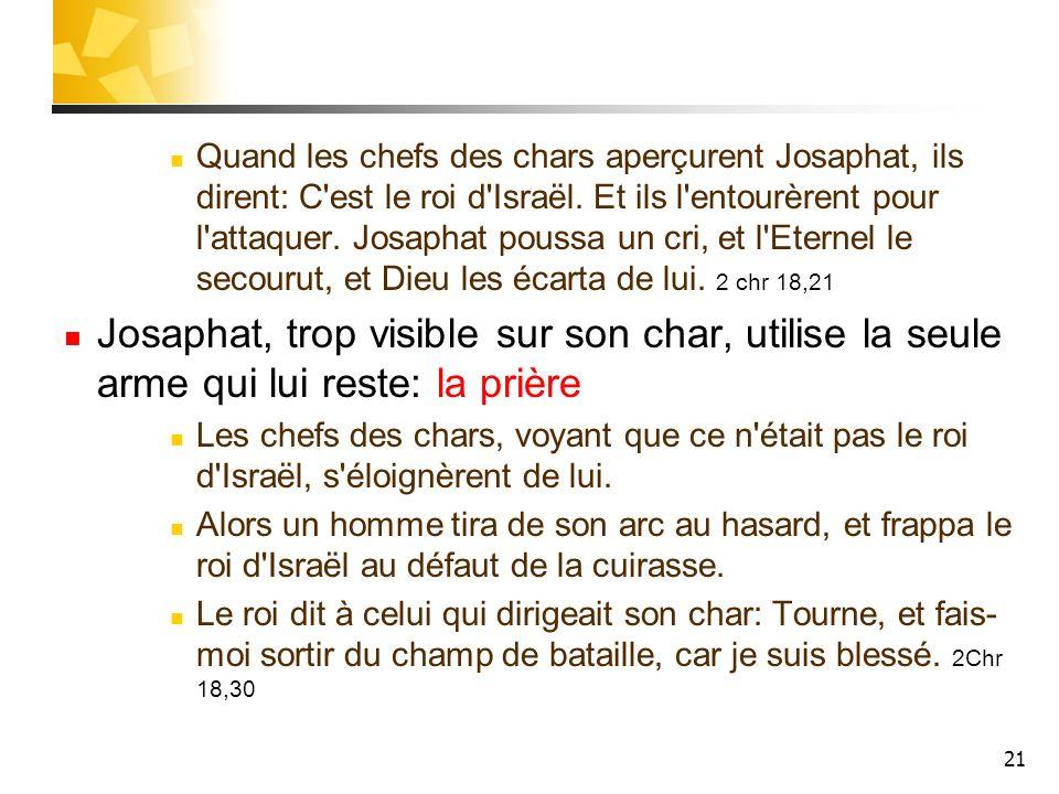 21 Quand les chefs des chars aperçurent Josaphat, ils dirent: C'est le roi d'Israël. Et ils l'entourèrent pour l'attaquer. Josaphat poussa un cri, et
