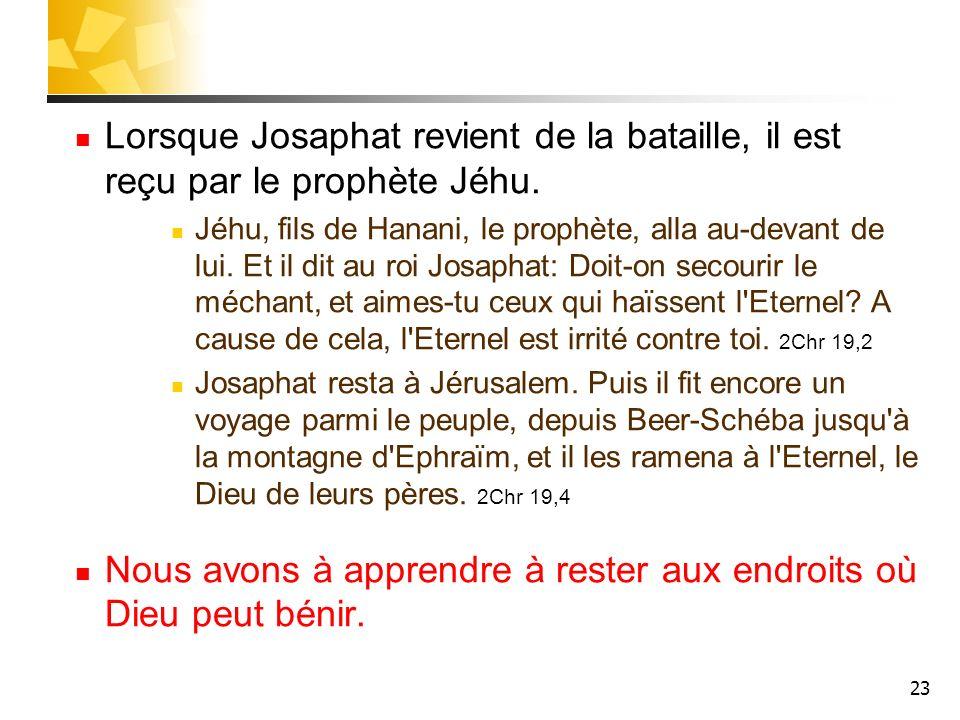 23 Lorsque Josaphat revient de la bataille, il est reçu par le prophète Jéhu. Jéhu, fils de Hanani, le prophète, alla au-devant de lui. Et il dit au r