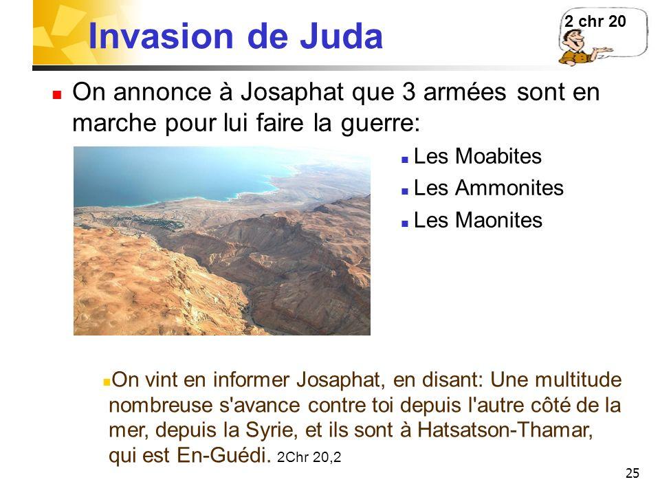 25 Invasion de Juda On annonce à Josaphat que 3 armées sont en marche pour lui faire la guerre: Les Moabites Les Ammonites Les Maonites 2 chr 20 On vi
