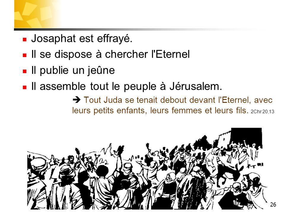 26 Josaphat est effrayé. Il se dispose à chercher l'Eternel Il publie un jeûne Il assemble tout le peuple à Jérusalem. Tout Juda se tenait debout deva