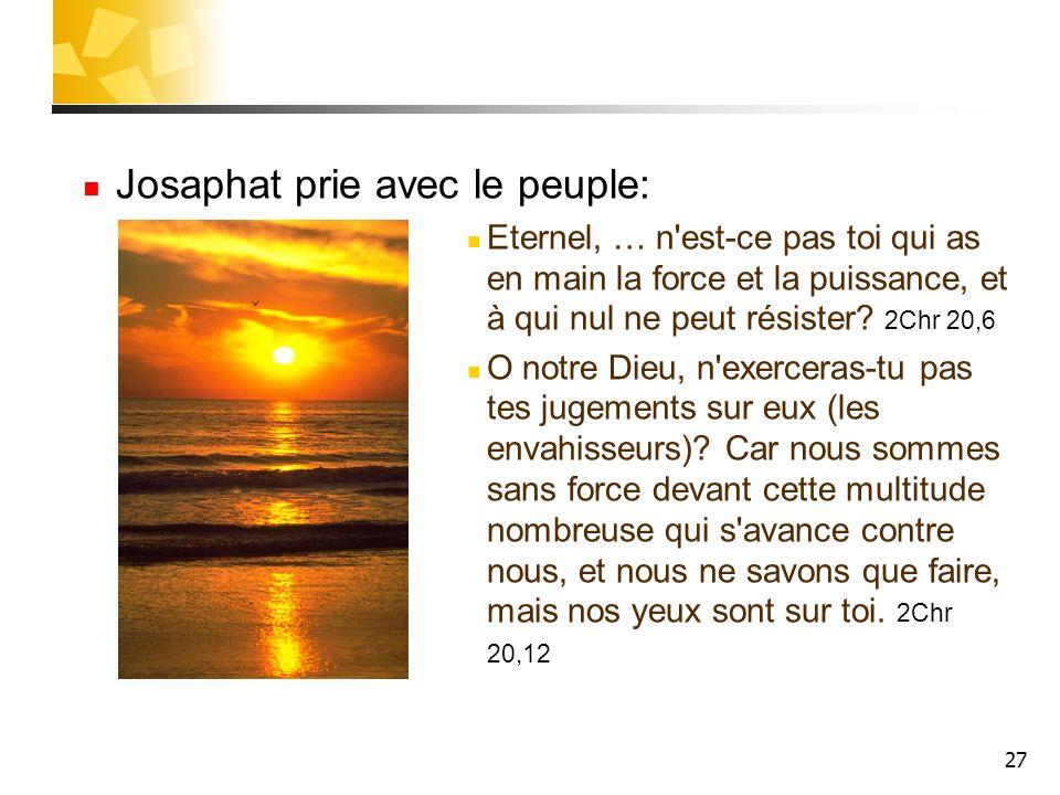 27 Josaphat prie avec le peuple: Eternel, … n'est-ce pas toi qui as en main la force et la puissance, et à qui nul ne peut résister? 2Chr 20,6 O notre