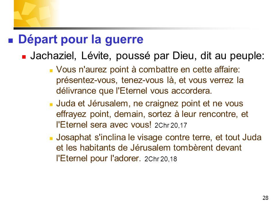 28 Départ pour la guerre Jachaziel, Lévite, poussé par Dieu, dit au peuple: Vous n'aurez point à combattre en cette affaire: présentez-vous, tenez-vou