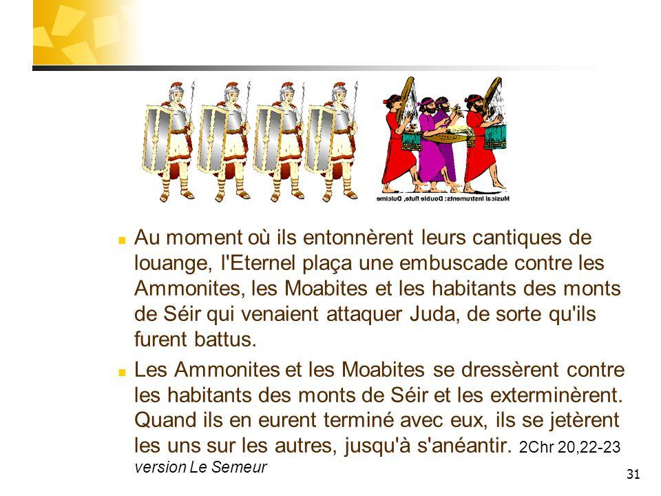 31 Au moment où ils entonnèrent leurs cantiques de louange, l'Eternel plaça une embuscade contre les Ammonites, les Moabites et les habitants des mont