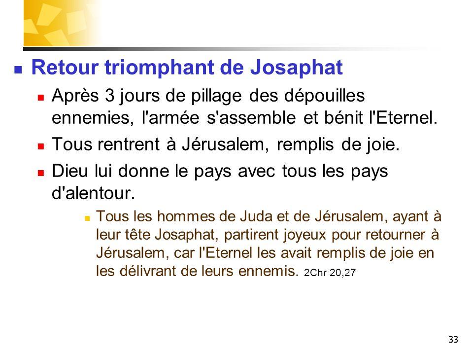 33 Retour triomphant de Josaphat Après 3 jours de pillage des dépouilles ennemies, l'armée s'assemble et bénit l'Eternel. Tous rentrent à Jérusalem, r