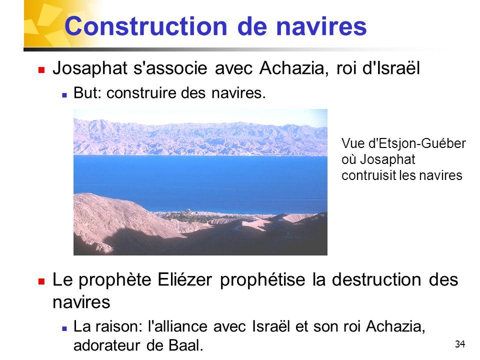 34 Construction de navires Josaphat s'associe avec Achazia, roi d'Israël But: construire des navires. Le prophète Eliézer prophétise la destruction de