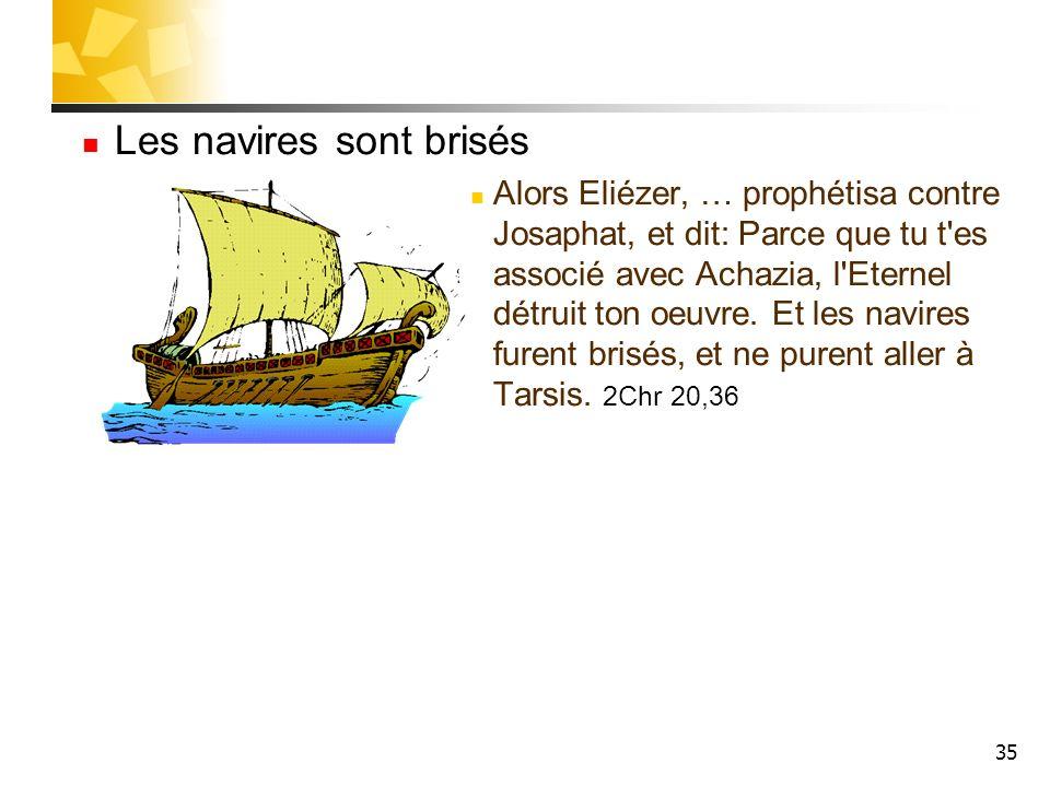 35 Les navires sont brisés Alors Eliézer, … prophétisa contre Josaphat, et dit: Parce que tu t'es associé avec Achazia, l'Eternel détruit ton oeuvre.
