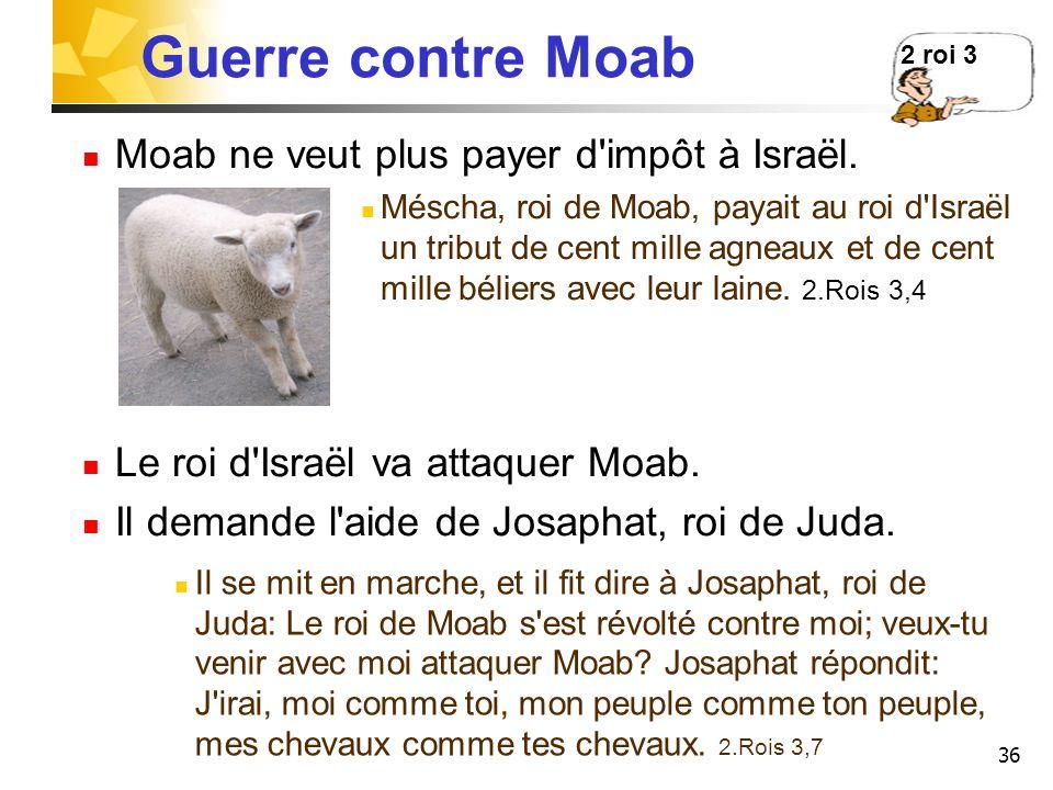 36 Guerre contre Moab Moab ne veut plus payer d'impôt à Israël. Méscha, roi de Moab, payait au roi d'Israël un tribut de cent mille agneaux et de cent