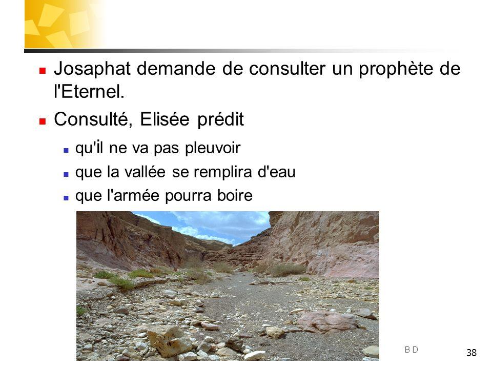 38 Josaphat demande de consulter un prophète de l'Eternel. Consulté, Elisée prédit qu' i l ne va pas pleuvoir que la vallée se remplira d'eau que l'ar