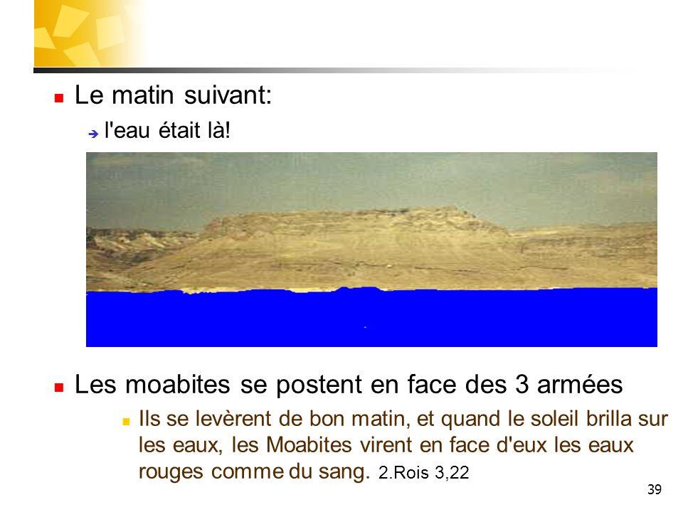 39 Le matin suivant: l'eau était là! Les moabites se postent en face des 3 armées Ils se levèrent de bon matin, et quand le soleil brilla sur les eaux