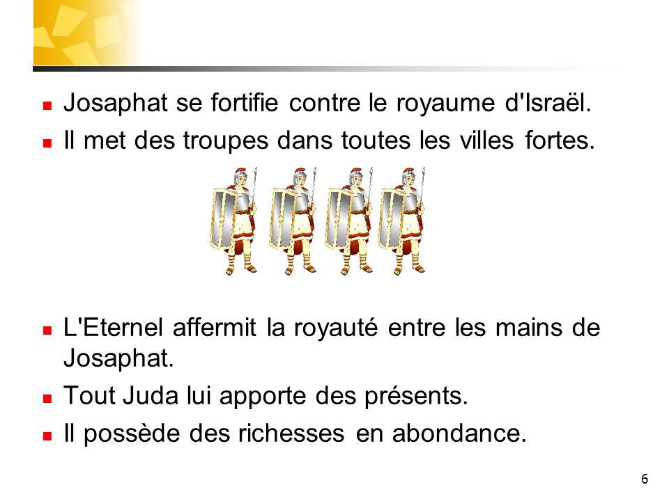6 Josaphat se fortifie contre le royaume d'Israël. Il met des troupes dans toutes les villes fortes. L'Eternel affermit la royauté entre les mains de