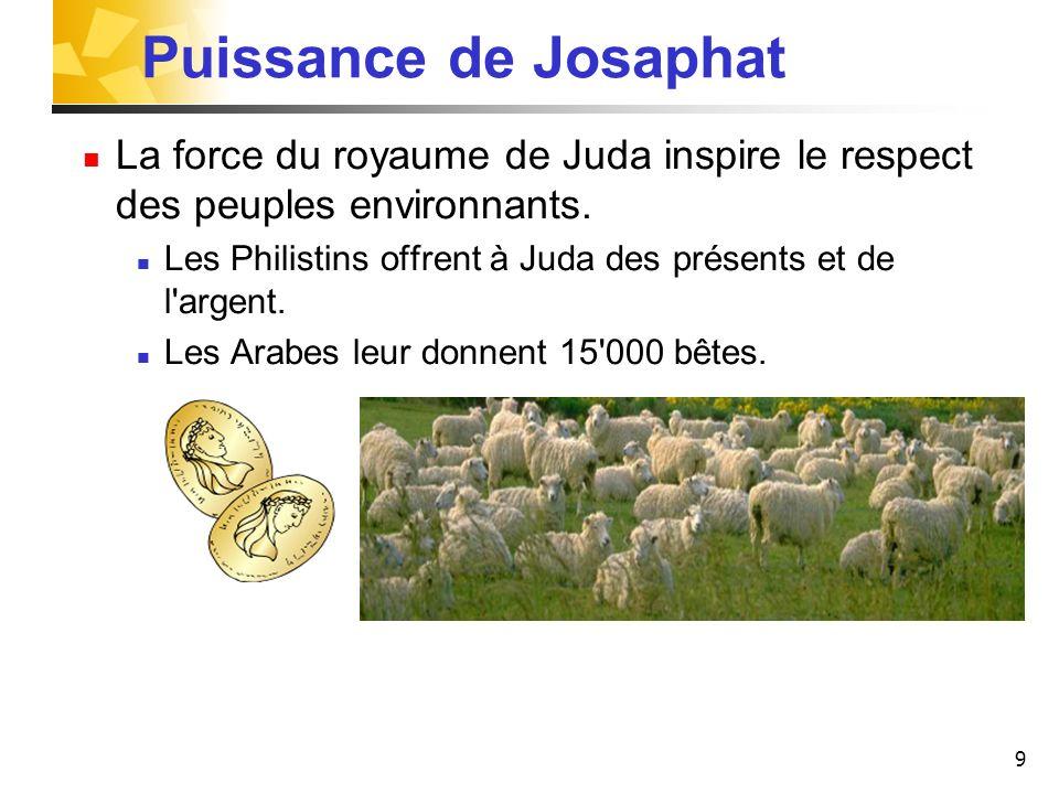 9 Puissance de Josaphat La force du royaume de Juda inspire le respect des peuples environnants. Les Philistins offrent à Juda des présents et de l'ar