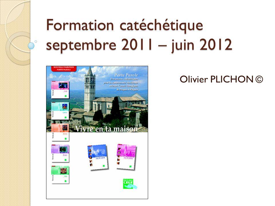 Formation catéchétique septembre 2011 – juin 2012 Olivier PLICHON ©