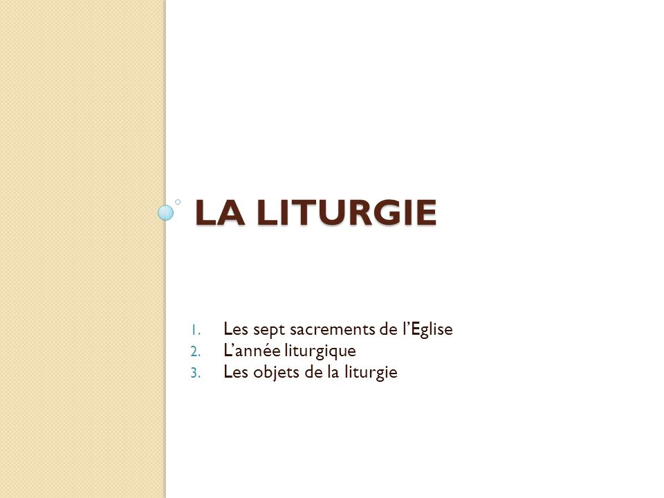 LA LITURGIE 1. Les sept sacrements de lEglise 2. Lannée liturgique 3. Les objets de la liturgie