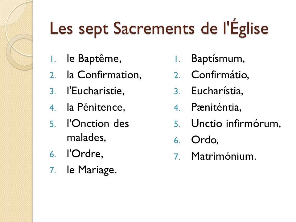 Les sept Sacrements de l'Église 1. le Baptême, 2. la Confirmation, 3. l'Eucharistie, 4. la Pénitence, 5. l'Onction des malades, 6. l'Ordre, 7. le Mari