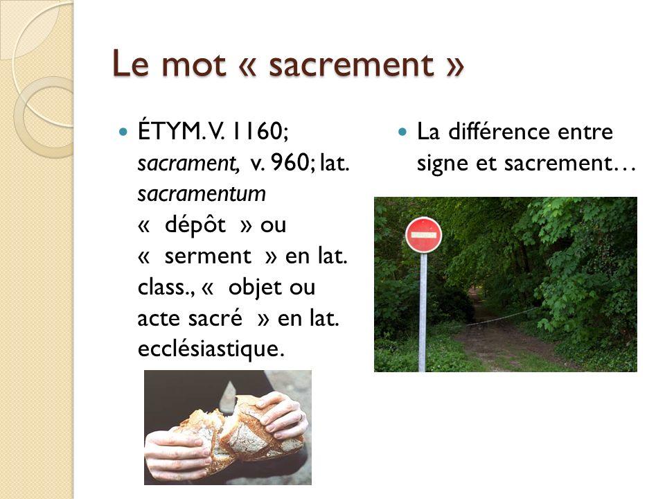 Le mot « sacrement » ÉTYM. V. 1160; sacrament, v. 960; lat. sacramentum « dépôt » ou « serment » en lat. class., « objet ou acte sacré » en lat. ecclé