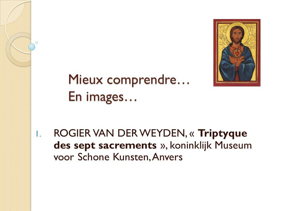 Mieux comprendre… En images… 1. ROGIER VAN DER WEYDEN, « Triptyque des sept sacrements », koninklijk Museum voor Schone Kunsten, Anvers