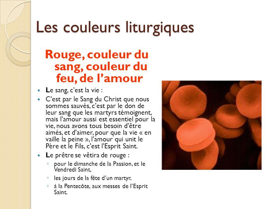 Les couleurs liturgiques Rouge, couleur du sang, couleur du feu, de lamour Le sang, cest la vie : Cest par le Sang du Christ que nous sommes sauvés, c